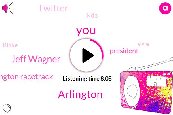 Arlington,Jeff Wagner,Arlington Racetrack,President Trump,Twitter,NDO,Blake,Valter,Writer,Fifteen Dollars,Fifteen Years,Ten Dollars