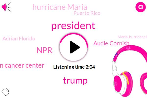President Trump,Donald Trump,NPR,Md Anderson Cancer Center,Audie Cornish,Hurricane Maria,Puerto Rico,Adrian Florido,Maria. Hurricane Maria,Morley,Attorney,Ari Shapiro,Maddy,Daniel,Seventy Seven Degrees,Sixty Degrees,Six Weeks,Two Years