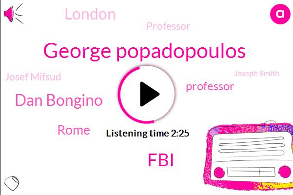 George Popadopoulos,FBI,Dan Bongino,Rome,Professor,London,Josef Mifsud,Joseph Smith,Legal Counsel,United States,FOX,Dir Som- Bay,London Center,Director,Hillary,Washington,UK