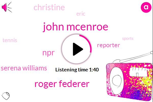 John Mcenroe,Roger Federer,NPR,Serena Williams,Reporter,Christine,Eric,Tennis