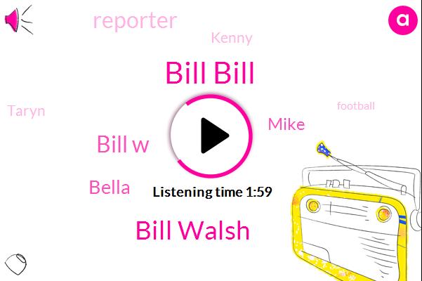 Bill Bill,Bill Walsh,Bill W,Bella,Mike,Reporter,Kenny,Taryn,Football