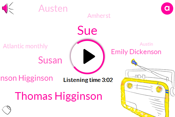 SUE,Thomas Higginson,Susan,Emily Dickinson Higginson,Emily Dickenson,Austen,Amherst,Atlantic Monthly,Austin,Hornell,Burger,Sherry