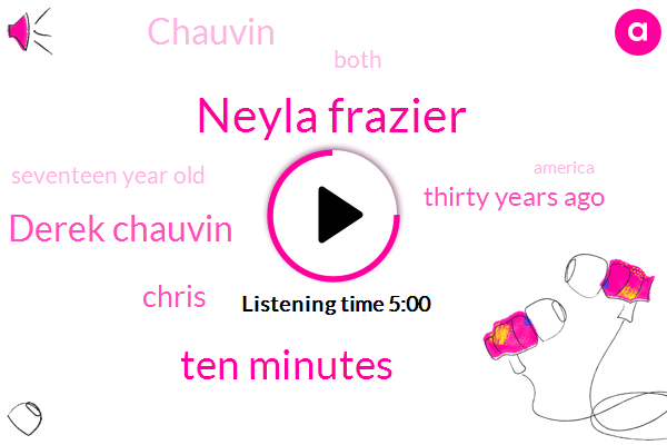 Neyla Frazier,Ten Minutes,Derek Chauvin,Chris,Thirty Years Ago,Chauvin,Both,Seventeen Year Old,America,Fifth,Fourth,George Floor,Fifty Seventy Years Before