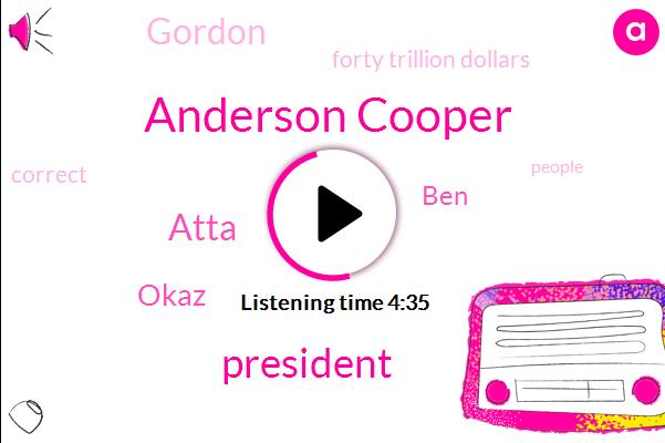Anderson Cooper,President Trump,Atta,Okaz,BEN,Gordon,Forty Trillion Dollars