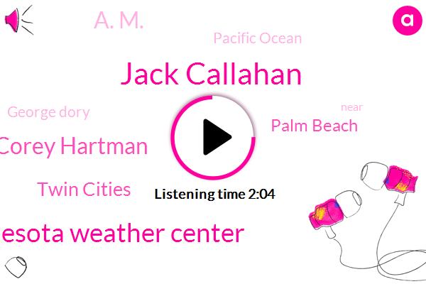 Jack Callahan,Minnesota Weather Center,Corey Hartman,Twin Cities,Palm Beach,A. M.,Pacific Ocean,George Dory
