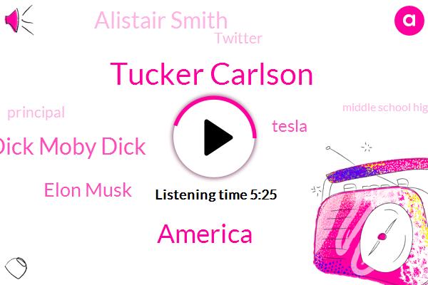 Tucker Carlson,America,Moby Dick Moby Dick,Elon Musk,Tesla,Alistair Smith,Twitter,Principal,Middle School High School,Bruce,Ospital,Steve,FOX