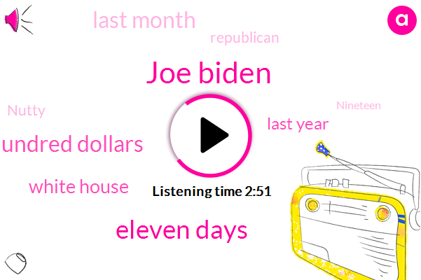 Joe Biden,Eleven Days,Twenty Eight Hundred Dollars,White House,Last Year,Last Month,Republican,Nutty,Nineteen,Democrat,Seven Days,Joel Bells,Alex,ONE,Eight Hundred Number,Hundreds Of Billions Of Dollars,Donald Trump,President Trump,First Impressions,First Two Stimulus Packages