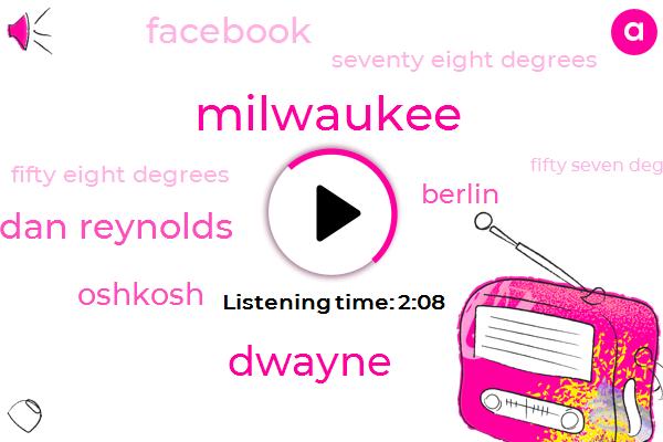 Milwaukee,Dwayne,Dan Reynolds,Oshkosh,Berlin,Facebook,Seventy Eight Degrees,Fifty Eight Degrees,Fifty Seven Degrees,Eighty Two Degrees,Fifty Nine Degrees,Seventy Degrees,Five Day