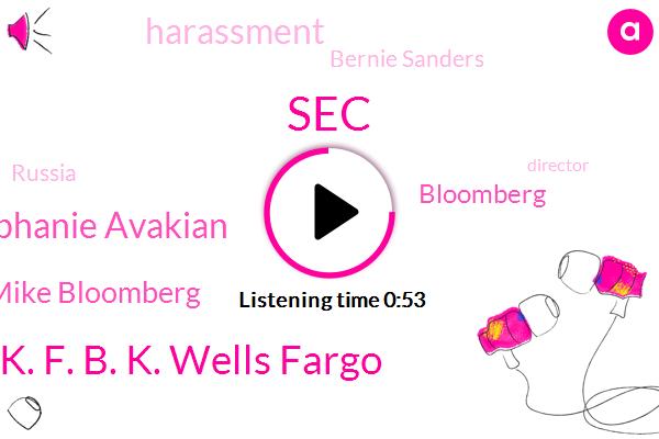 K. F. B. K. Wells Fargo,Stephanie Avakian,SEC,Mike Bloomberg,Bloomberg,Harassment,Bernie Sanders,Russia,Director,Elizabeth Warren