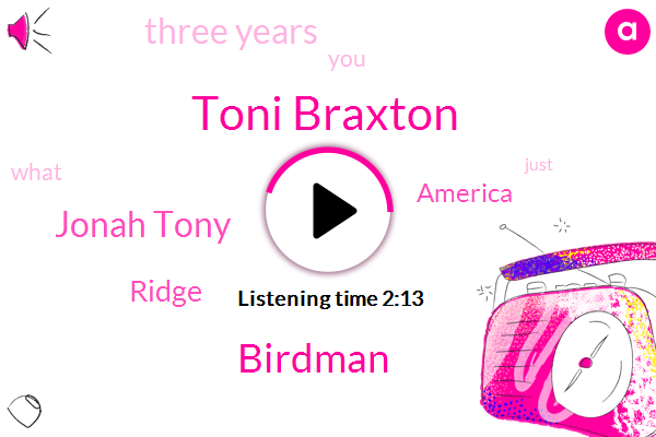 Toni Braxton,Birdman,Jonah Tony,Ridge,America,Three Years
