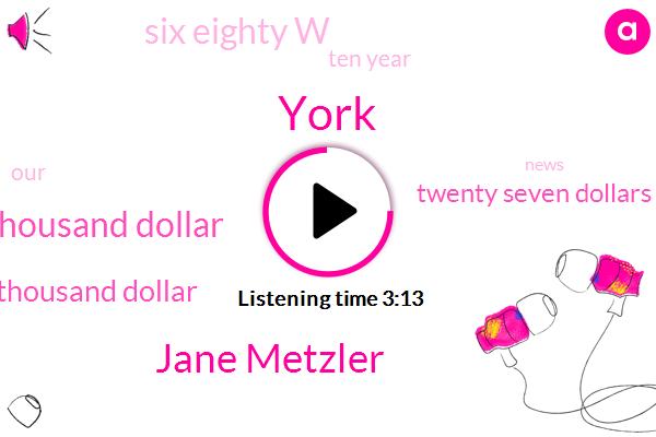 York,Jane Metzler,Three Hundred Thousand Dollar,Five Hundred Thousand Dollar,Twenty Seven Dollars,Six Eighty W,Ten Year