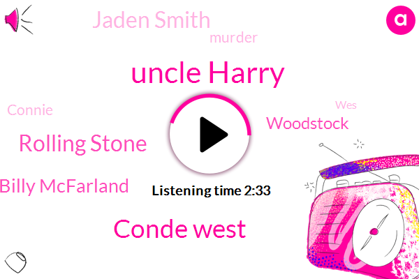 Uncle Harry,Conde West,Rolling Stone,Billy Mcfarland,Woodstock,Jaden Smith,Murder,Connie,WES,Nova,Nine Hundred Dollars,Nine Dollars,Twenty Years,One Week