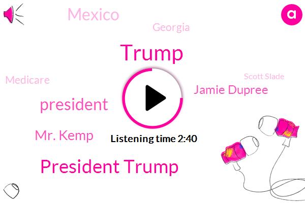 President Trump,Donald Trump,Mr. Kemp,Jamie Dupree,Mexico,Georgia,Medicare,Scott Slade,GOP,Mr Kim,Senate,Houston,Stacey Abrams,Brian