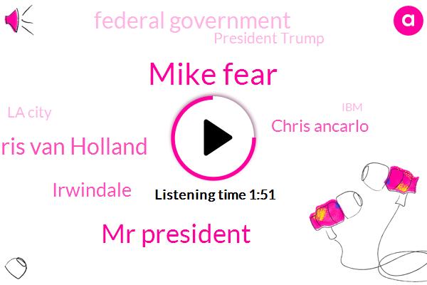 Mike Fear,Mr President,Chris Van Holland,Irwindale,Chris Ancarlo,Federal Government,President Trump,La City,IBM,Van Hollen,Fargo,Attorney,California,Maryland,Senator,Twenty Five Hundred Dollars