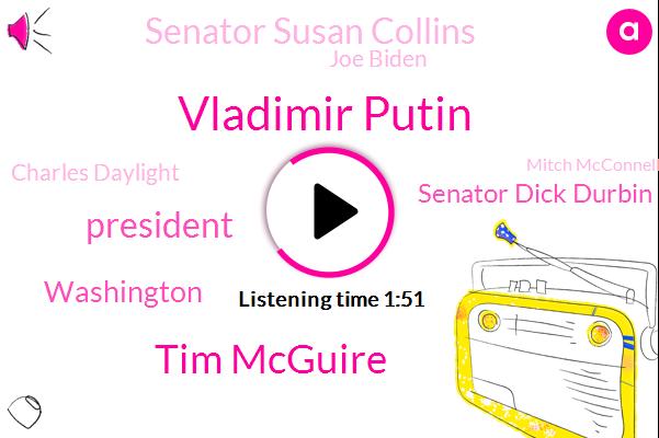 Vladimir Putin,Tim Mcguire,President Trump,Senator Dick Durbin,Washington,Senator Susan Collins,Joe Biden,Charles Daylight,Mitch Mcconnell,Senate,Kremlin,Donald Trump,Nancy Pelosi,DOW,Maine
