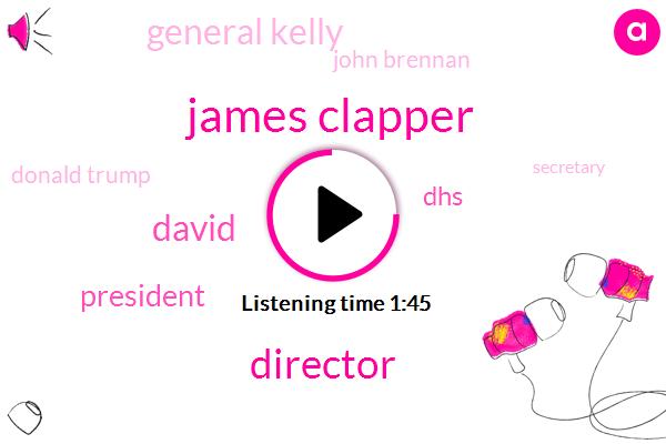 James Clapper,Director,David,President Trump,DHS,General Kelly,John Brennan,Donald Trump,Secretary,Commander In Chief,Clint