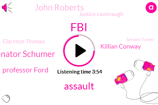 FBI,Assault,Senator Schumer,Professor Ford,Killian Conway,John Roberts,Justice Cavenaugh,Clarence Thomas,Senator Turner,Kellyanne Conway,Lynn Kaiser,Secretary,Jeff Flake,Judge Cavagnaud,Jake Tapper,Ubers,Dr. Ford,Cavanaugh,Rape,Harassment
