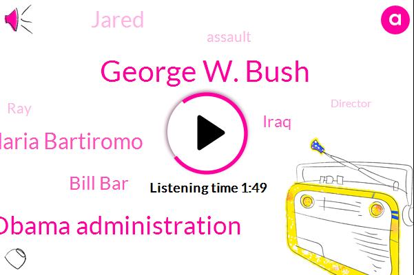 George W. Bush,Obama Administration,Maria Bartiromo,Bill Bar,Iraq,Jared,Assault,RAY,Director