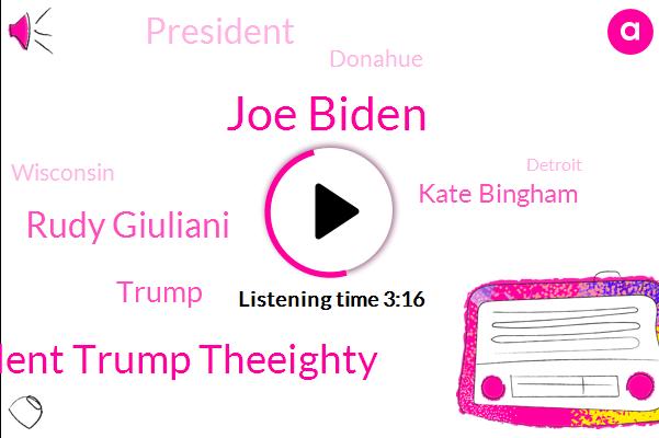 Joe Biden,President Trump Theeighty,Rudy Giuliani,Donald Trump,AP,Kate Bingham,President Trump,Donahue,Wisconsin,Detroit,New York City,Chicago,White House,Charles David,London,San Francisco,Robin Shattuck,America
