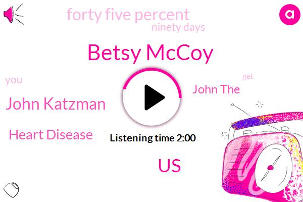 Betsy Mccoy,United States,John Katzman,Heart Disease,John The,Forty Five Percent,Ninety Days