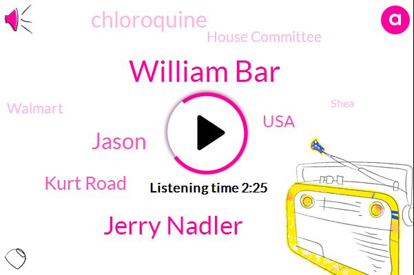 William Bar,Jerry Nadler,Jason,Kurt Road,USA,Chloroquine,House Committee,Walmart,Shea,Amazon