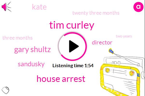 Tim Curley,House Arrest,Gary Shultz,Sandusky,Director,Kate,Twenty Three Months,Three Months,Two Years