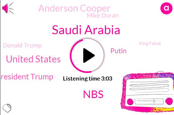 Saudi Arabia,NBS,United States,President Trump,Putin,Anderson Cooper,Mike Duran,Donald Trump,King Faisal,Saudi Government,Ronald Reagan,Middle East,Bob Era,El Salvador,Iran,Daniels,Partner,South Korea,Philippines