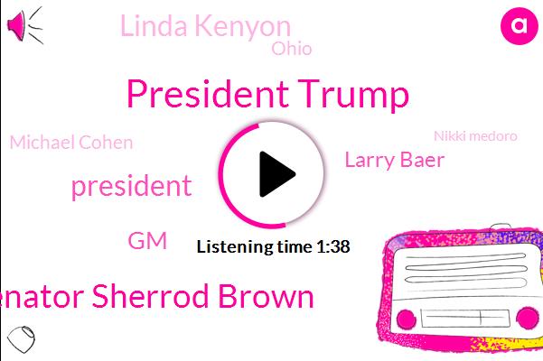 President Trump,Senator Sherrod Brown,GM,Larry Baer,Linda Kenyon,Ohio,Michael Cohen,Nikki Medoro,Senator,Mexico,Cisco,Lordstown Ohio,Pam Ambert,Baseball,CEO,Robert Muller,Special Counsel,FBI