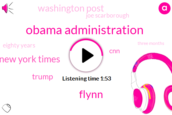 Obama Administration,Flynn,New York Times,Donald Trump,CNN,Washington Post,Joe Scarborough,Eighty Years,Three Months