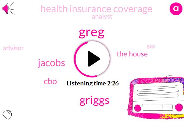 Greg,Griggs,Jacobs,CBO,The House,Health Insurance Coverage,Analyst,Advisor,GOP,Obamacarehere,CNN,One Hundred Fifty Billion Dollars,Hundred Nineteen Billion Dollars,Ten Years