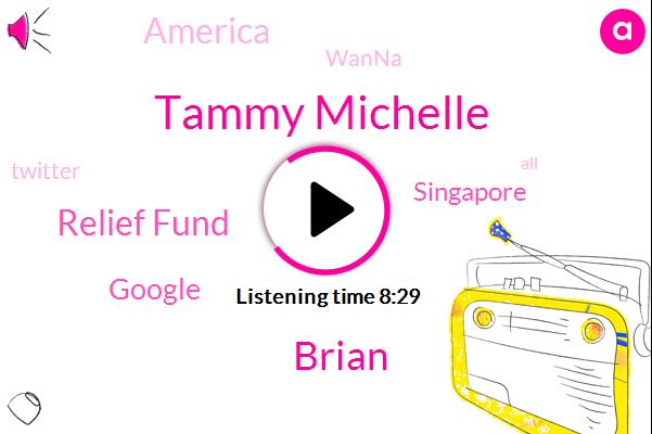 Tammy Michelle,Brian,Relief Fund,Google,Singapore,America,Wanna,Twitter,United States,Tammy I,Taiwan,Tammy
