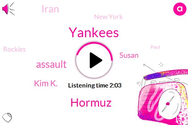 Yankees,FOX,Hormuz,Assault,Kim K.,Susan,Iran,New York,Rockies,Paul,Denver,UAE,United States,President Trump,Twenty Thousand Gallons