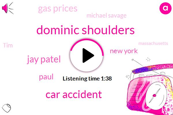 Dominic Shoulders,Car Accident,Jay Patel,Paul,New York,Gas Prices,Michael Savage,TIM,Massachusetts,Jim Weisberg,America,Radio Talk Show Host,Twenty Two Degrees,Thirty One Year,Nine Year