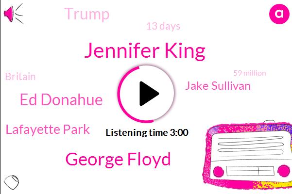 Jennifer King,George Floyd,Ed Donahue,Lafayette Park,Jake Sullivan,Donald Trump,13 Days,Britain,59 Million,Last Year,Southern California,Fifth,Kelly Pollock,AP,Tomorrow,Nine Troops,San Antonio, Texas,Two People,United States