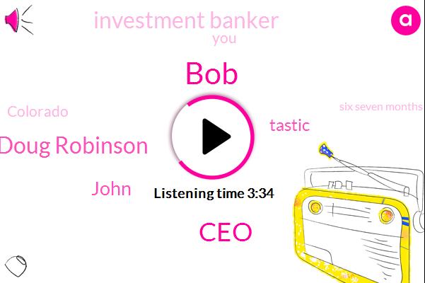 BOB,CEO,Doug Robinson,John,Tastic,Investment Banker,Colorado,Six Seven Months