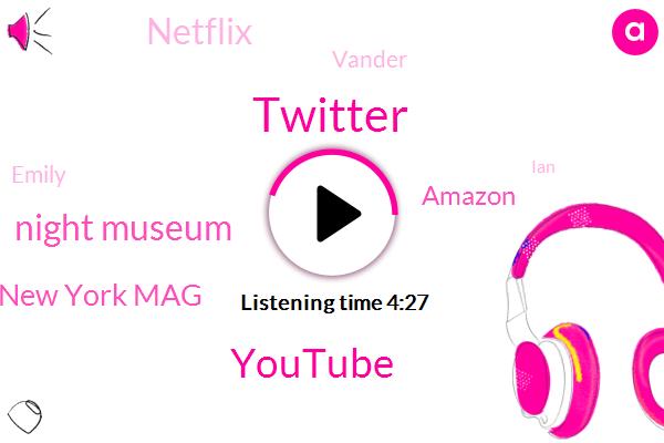Twitter,Youtube,Night Museum,New York Mag,Amazon,Netflix,Vander,Emily,IAN,Editor,Two Weeks