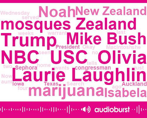 Laurie Laughlin,USC,Olivia,Donald Trump,NBC,Mosques Zealand,Mike Bush,Marijuana,Noah,Isabela,New Zealand,Congressman,Auckland,Sephora,President Trump,Texas,Iowa