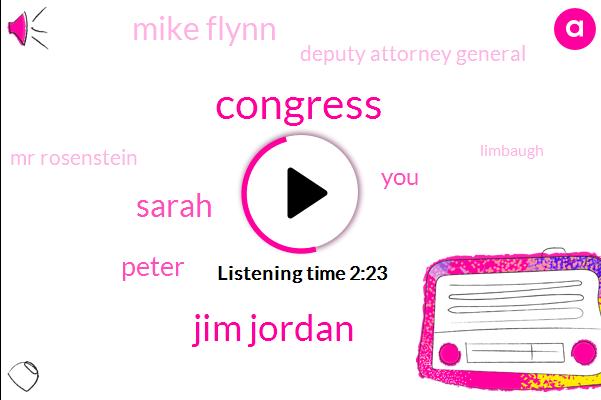 Congress,Jim Jordan,Sarah,Peter,Mike Flynn,Deputy Attorney General,Mr Rosenstein,Limbaugh,Sean James,Congressman,Thirty Years,Seven Days