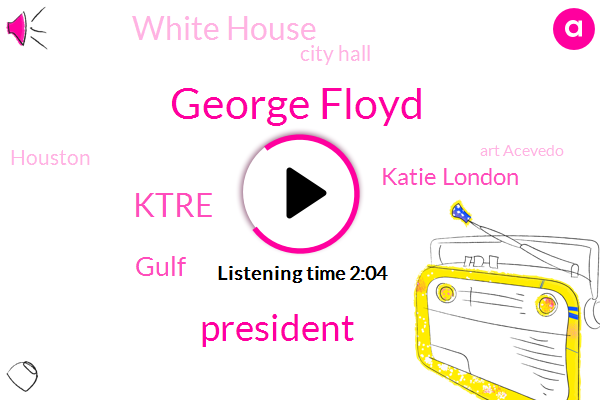 George Floyd,President Trump,Gulf,Katie London,Ktre,White House,City Hall,Art Acevedo,Minneapolis,Houston,Vandalism,Scott Laurie,United States,Texas,Richmond,John