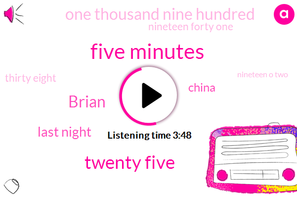 Five Minutes,Twenty Five,Brian,Last Night,China,One Thousand Nine Hundred,Nineteen Forty One,Thirty Eight,Nineteen O Two