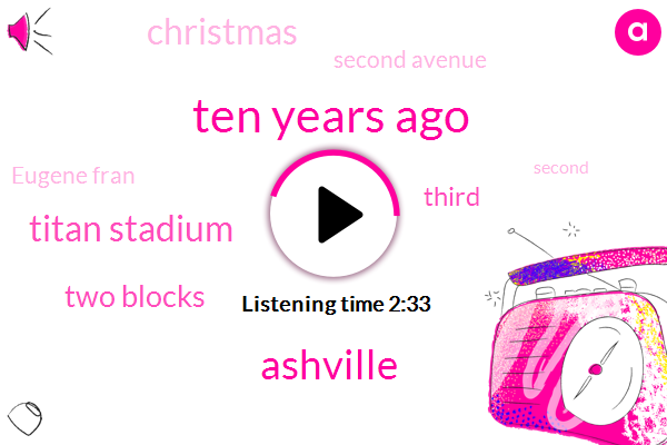 Ten Years Ago,Ashville,Titan Stadium,Two Blocks,Third,Christmas,Second Avenue,Eugene Fran,Second,First Question,Oral Dna Labs,Eugene,Asheville