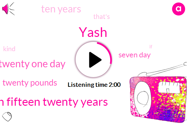 Yash,Ten Fifteen Twenty Years,Twenty One Day,Twenty Pounds,Seven Day,Ten Years