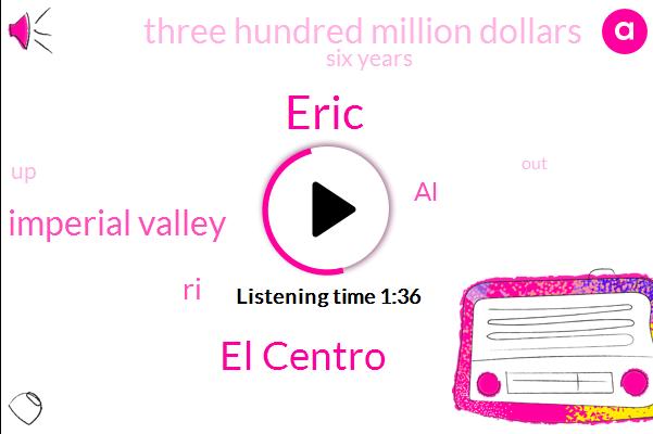 Eric,El Centro,Imperial Valley,RI,AL,Three Hundred Million Dollars,Six Years