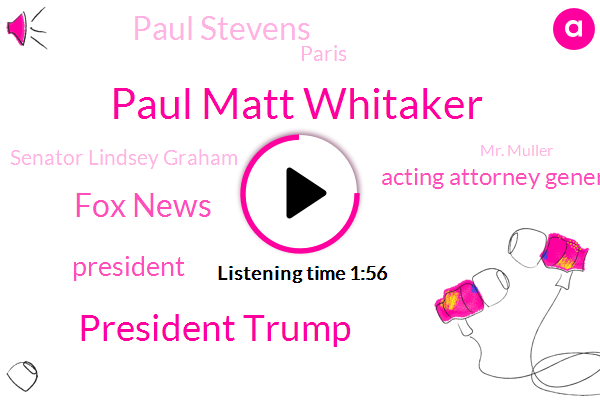 Paul Matt Whitaker,President Trump,Fox News,Acting Attorney General,Paul Stevens,Paris,Senator Lindsey Graham,Mr. Muller,FOX,Adam Schiff,Paul Gern,Broward County,Us Senate,CBS,GOP,NBC,Congress