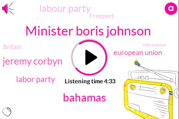 Minister Boris Johnson,Jeremy Corbyn,Labor Party,Bahamas,European Union,Labour Party,Freeport,Britain,Rob Watson,Prime Minister,Duffy,California Eugene,Managing Editor,Mr Coleman,Demint,Twenty Twenty,Three Feet