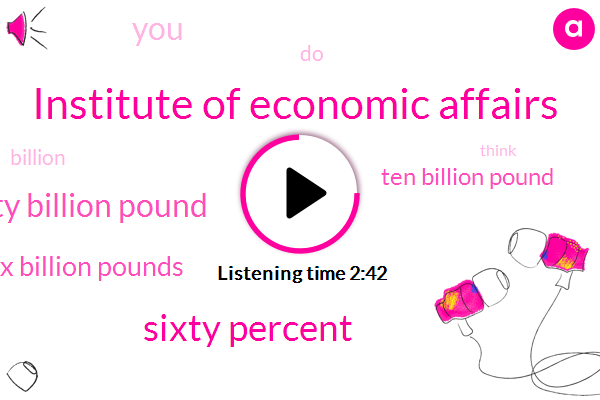 Institute Of Economic Affairs,Sixty Percent,Twenty Billion Pound,Six Billion Pounds,Ten Billion Pound