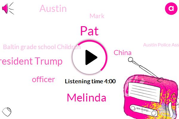 PAT,Melinda,President Trump,Officer,China,Austin,Baltin Grade School Children,Mark,Austin Police Association,Justin Berry,Europe,Evert,New York,Polidori,JAY,Maura,Limbaugh,City Council,E. M,E. M S