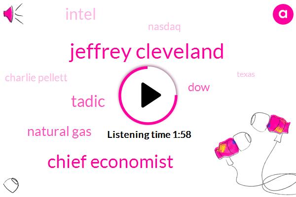 Jeffrey Cleveland,Chief Economist,Tadic,Natural Gas,Intel,DOW,Nasdaq,Charlie Pellett,Bloomberg,Texas,One Percent,1 Percent,Three Percent,Five Thirtyseconds,Four Five Percent,Four Percent,Two Percent,Ten Year