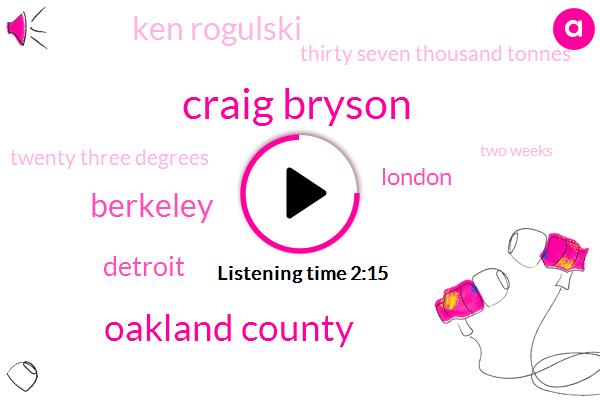 Craig Bryson,Oakland County,Berkeley,Detroit,London,Ken Rogulski,Thirty Seven Thousand Tonnes,Twenty Three Degrees,Two Weeks