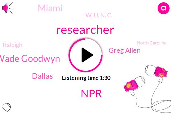 Researcher,NPR,Wade Goodwyn,Dallas,Greg Allen,Miami,W. U. N. C.,Raleigh,North Carolina,America,Texas,Chapel Hill North Carolina